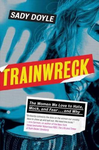 Trainwreck : The Women We Love to Hate, Mock, and Fear ... and Why