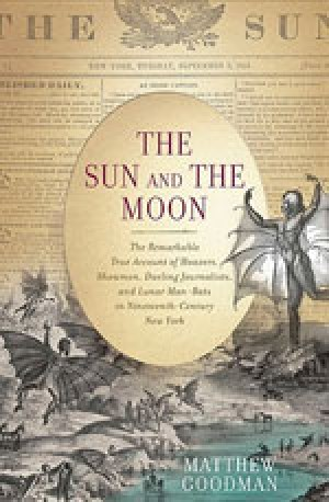 The Sun and the Moon : the Remarkable True Account of Hoaxers, Showmen, Dueling Journalists, and Lunar Man-bats in Nineteenth-century New York