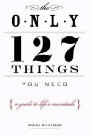 The Only 127 Things You Need : A Guide to Life's Essentials